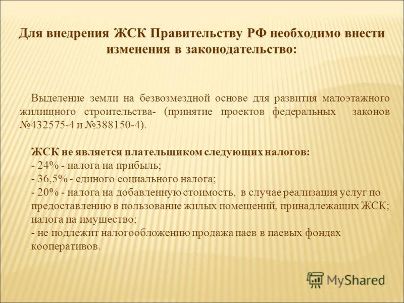 Для внедрения ЖСК Правительству РФ необходимо внести изменения в законодательство: Выделение земли на безвозмездной основе для развития малоэтажного жилищного строительства- (принятие проектов федеральных законов 432575-4 и 388150-4). ЖСК не является