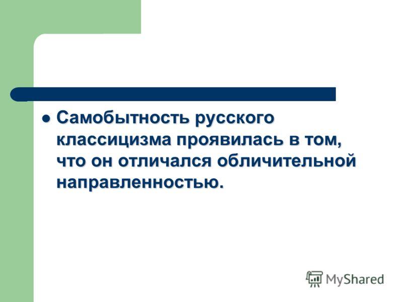 Самобытность русского классицизма проявилась в том, что он отличался обличительной направленностью. Самобытность русского классицизма проявилась в том, что он отличался обличительной направленностью.