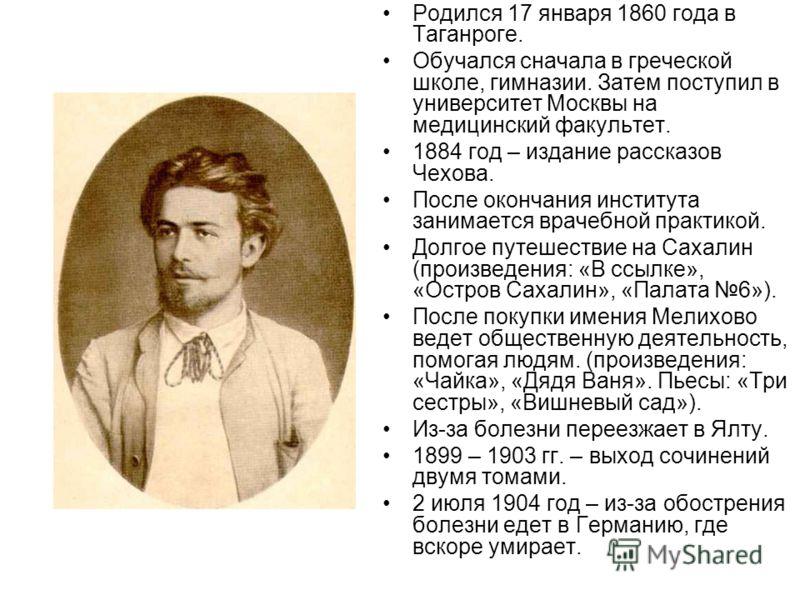 Родился 17 января 1860 года в Таганроге. Обучался сначала в греческой школе, гимназии. Затем поступил в университет Москвы на медицинский факультет. 1884 год – издание рассказов Чехова. После окончания института занимается врачебной практикой. Долгое