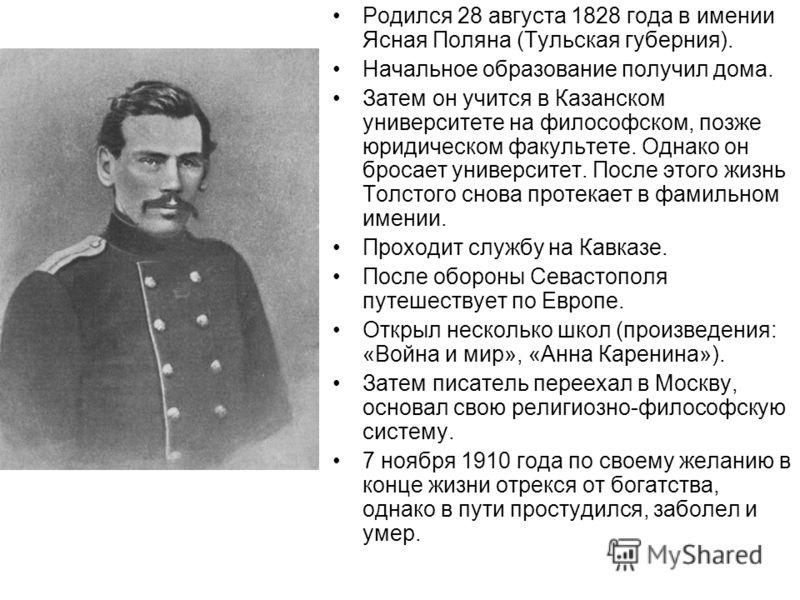 Родился 28 августа 1828 года в имении Ясная Поляна (Тульская губерния). Начальное образование получил дома. Затем он учится в Казанском университете на философском, позже юридическом факультете. Однако он бросает университет. После этого жизнь Толсто