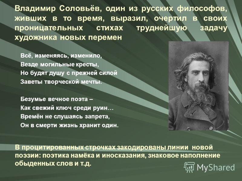 Владимир Соловьёв, один из русских философов, живших в то время, выразил, очертил в своих проницательных стихах труднейшую задачу художника новых перемен Всё, изменяясь, изменило, Везде могильные кресты, Но будят душу с прежней силой Заветы творческо