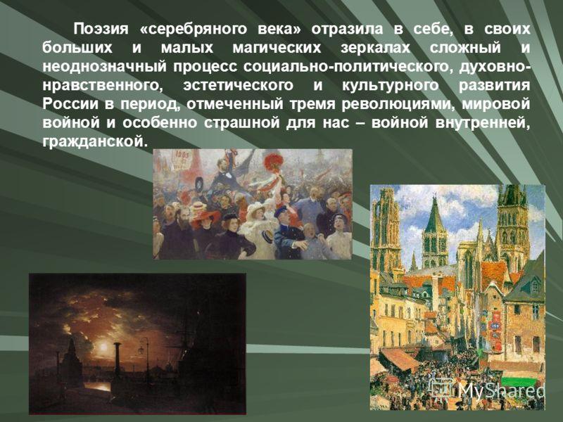 Поэзия «серебряного века» отразила в себе, в своих больших и малых магических зеркалах сложный и неоднозначный процесс социально-политического, духовно- нравственного, эстетического и культурного развития России в период, отмеченный тремя революциями