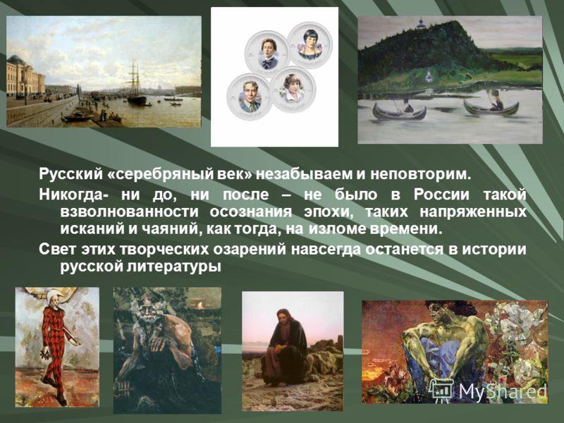 Русский «серебряный век» незабываем и неповторим. Никогда- ни до, ни после – не было в России такой взволнованности осознания эпохи, таких напряженных исканий и чаяний, как тогда, на изломе времени. Свет этих творческих озарений навсегда останется в