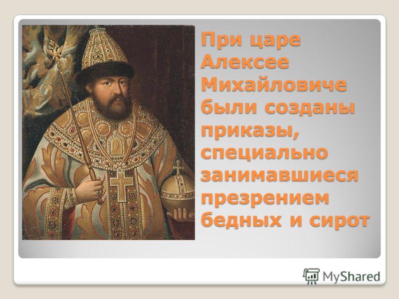 При царе Алексее Михайловиче были созданы приказы, специально занимавшиеся презрением бедных и сирот