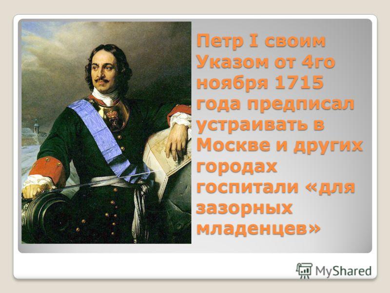 Петр I своим Указом от 4го ноября 1715 года предписал устраивать в Москве и других городах госпитали «для зазорных младенцев»