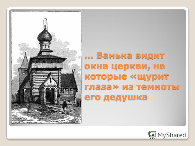 … Ванька видит окна церкви, на которые «щурит глаза» из темноты его дедушка