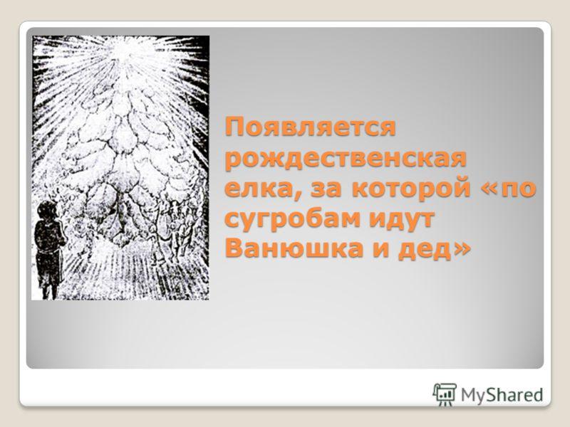Появляется рождественская елка, за которой «по сугробам идут Ванюшка и дед»