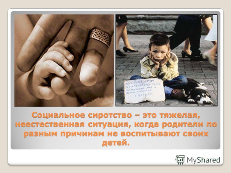 Социальное сиротство – это тяжелая, неестественная ситуация, когда родители по разным причинам не воспитывают своих детей.
