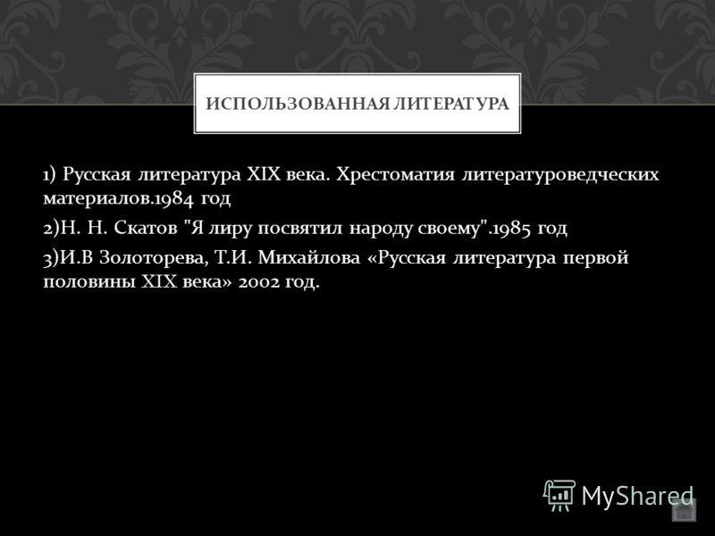 1) Русская литература XIX века. Хрестоматия литературоведческих материалов.1984 год 2) Н. Н. Скатов