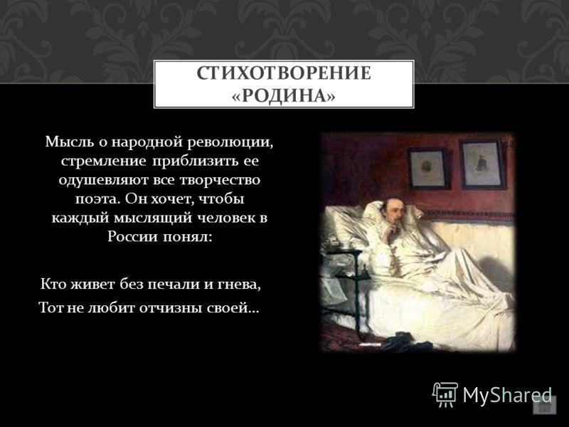 Мысль о народной революции, стремление приблизить ее одушевляют все творчество поэта. Он хочет, чтобы каждый мыслящий человек в России понял : Кто живет без печали и гнева, Тот не любит отчизны своей … СТИХОТВОРЕНИЕ « РОДИНА »