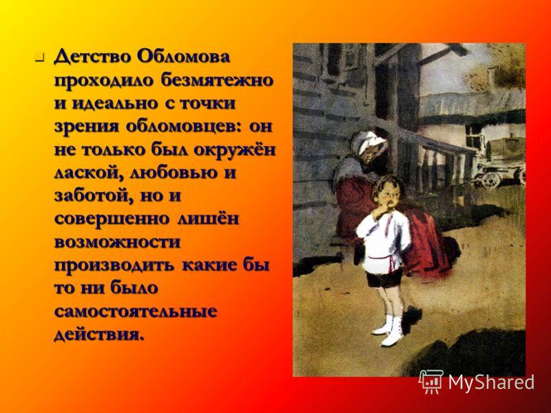 Детство Обломова проходило безмятежно и идеально с точки зрения обломовцев: он не только был окружён лаской, любовью и заботой, но и совершенно лишён возможности производить какие бы то ни было самостоятельные действия. Детство Обломова проходило без