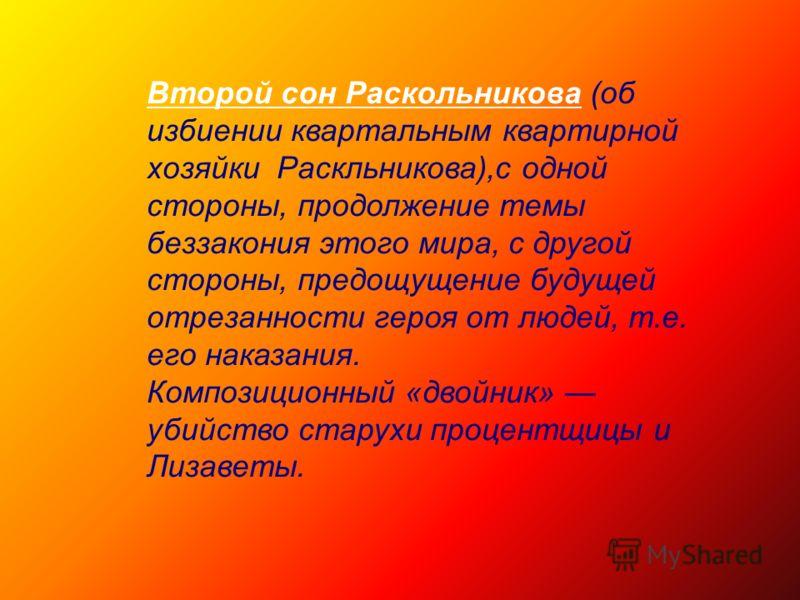 Второй сон Раскольникова (об избиении квартальным квартирной хозяйки Раскльникова),с одной стороны, продолжение темы беззакония этого мира, с другой стороны, предощущение будущей отрезанности героя от людей, т.е. его наказания. Композиционный «двойни