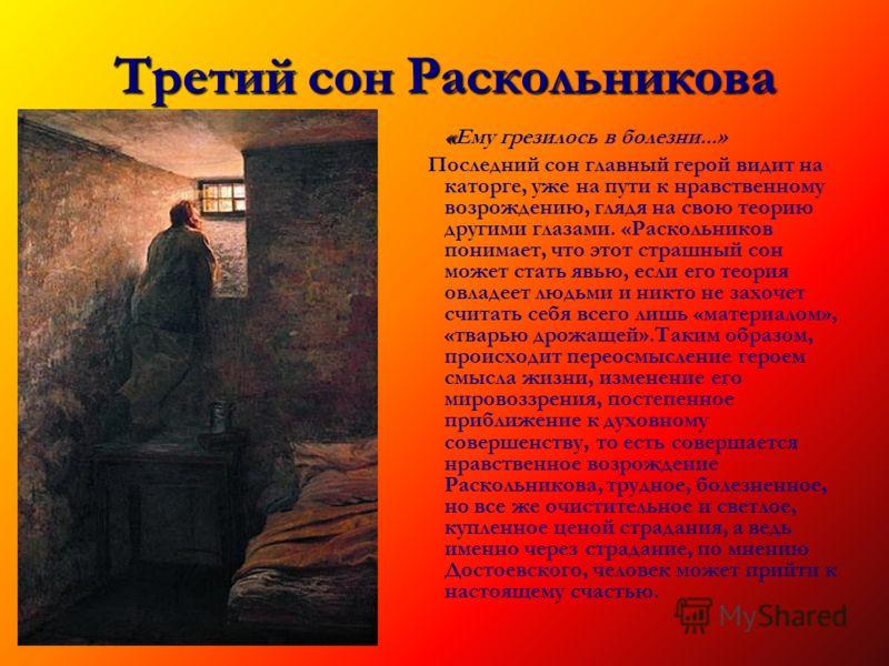 Третий сон Раскольникова « «Ему грезилось в болезни...» Последний сон главный герой видит на каторге, уже на пути к нравственному возрождению, глядя на свою теорию другими глазами. «Раскольников понимает, что этот страшный сон может стать явью, если