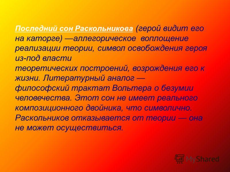 Последний сон Раскольникова (герой видит его на каторге) аллегорическое воплощение реализации теории, символ освобождения героя из-под власти теоретических построений, возрождения его к жизни. Литературный аналог философский трактат Вольтера о безуми