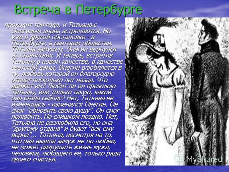 Встреча в Петербурге проходит три года, и Татьяна с Онегиным вновь встречаются. Но уже в другой обстановке - в Петербурге, в светском обществе, Татьяна замужем, Онегин вернулся из странствия. И теперь, встретив Татьяну в новом качестве, в качестве св