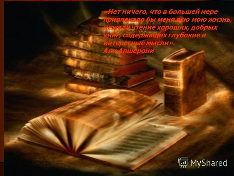 «Нет ничего, что в большей мере привлекало бы меня всю мою жизнь, нежели чтение хороших, добрых книг, содержащих глубокие и интересные мысли». Али Апшерони
