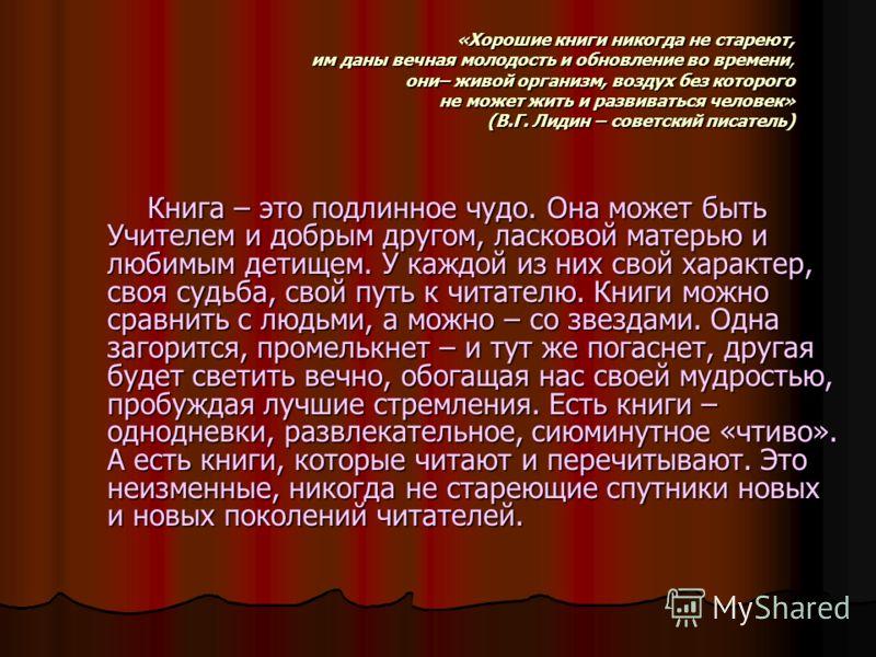 «Хорошие книги никогда не стареют, им даны вечная молодость и обновление во времени, они– живой организм, воздух без которого не может жить и развиваться человек» (В.Г. Лидин – советский писатель) «Хорошие книги никогда не стареют, им даны вечная мол