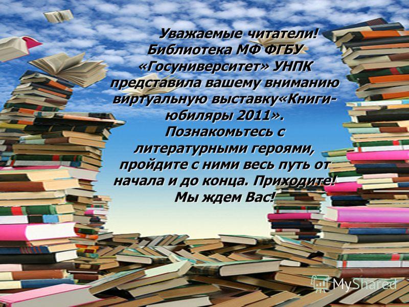 Уважаемые читатели! Библиотека МФ ФГБУ «Госуниверситет» УНПК представила вашему вниманию виртуальную выставку«Книги- юбиляры 2011». Познакомьтесь с литературными героями, пройдите с ними весь путь от начала и до конца. Приходите! Мы ждем Вас! Уважаем