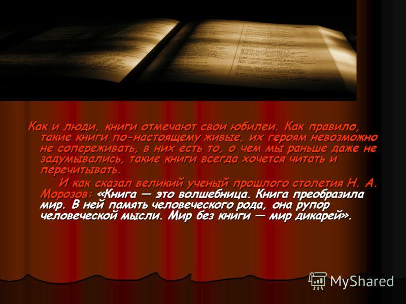 Как и люди, книги отмечают свои юбилеи. Как правило, такие книги по-настоящему живые, их героям невозможно не сопереживать, в них есть то, о чем мы раньше даже не задумывались, такие книги всегда хочется читать и перечитывать. Как и люди, книги отмеч