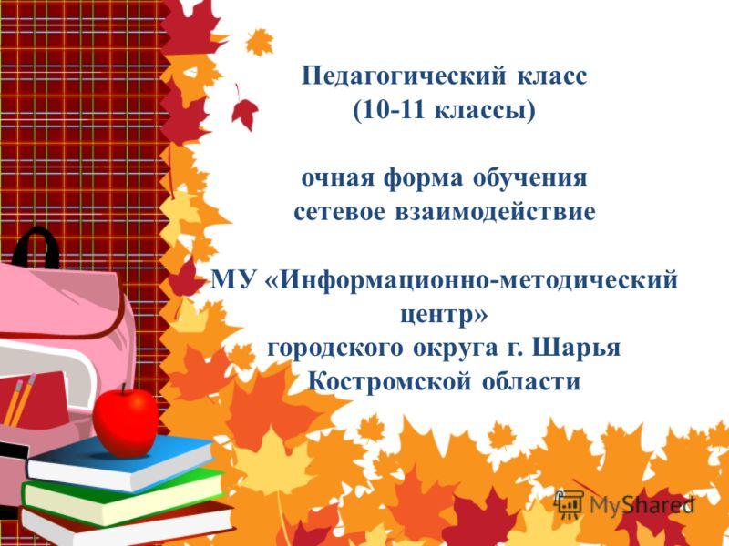 Педагогический класс (10-11 классы) очная форма обучения сетевое взаимодействие МУ «Информационно-методический центр» городского округа г. Шарья Костромской области