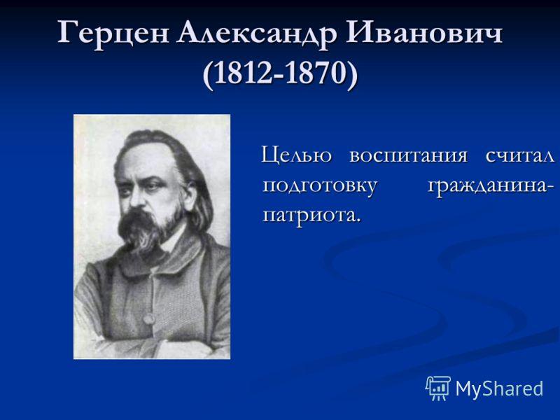 Герцен Александр Иванович (1812-1870) Целью воспитания считал подготовку гражданина- патриота.
