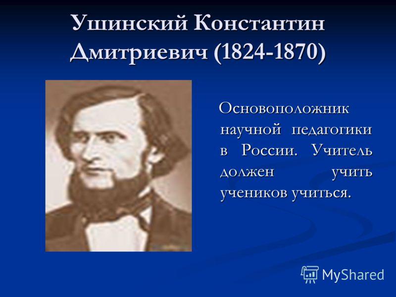 Ушинский Константин Дмитриевич (1824-1870) Основоположник научной педагогики в России. Учитель должен учить учеников учиться.