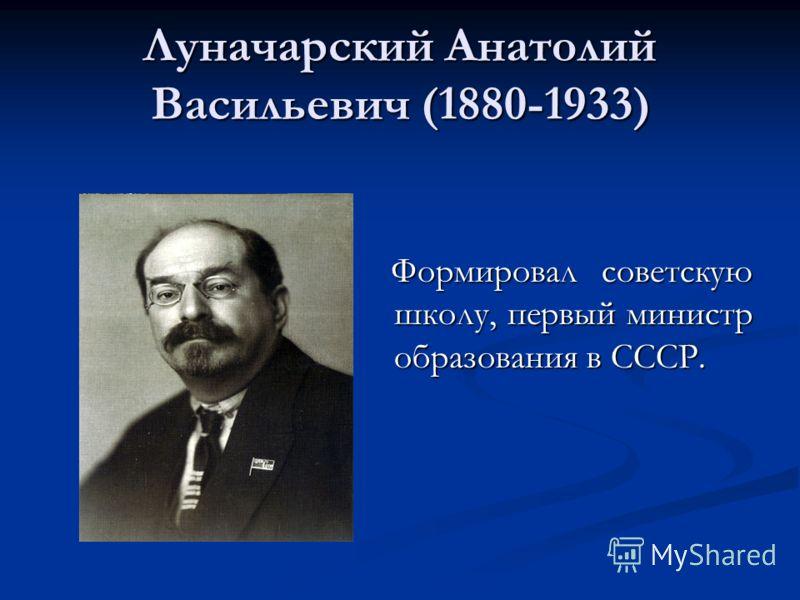 Луначарский Анатолий Васильевич (1880-1933) Формировал советскую школу, первый министр образования в СССР.