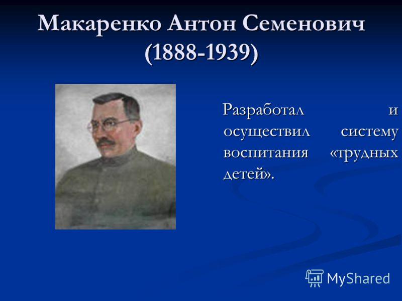 Макаренко Антон Семенович (1888-1939) Разработал и осуществил систему воспитания «трудных детей».