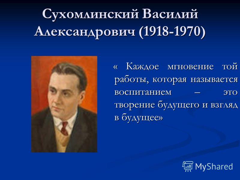 Сухомлинский Василий Александрович (1918-1970) « Каждое мгновение той работы, которая называется воспитанием – это творение будущего и взгляд в будущее»