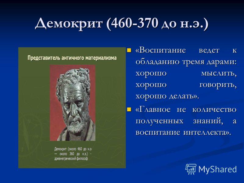Демокрит (460-370 до н.э.) «Воспитание ведет к обладанию тремя дарами: хорошо мыслить, хорошо говорить, хорошо делать». «Главное не количество полученных знаний, а воспитание интеллекта».