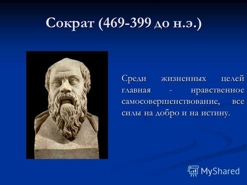 Сократ (469-399 до н.э.) Среди жизненных целей главная - нравственное самосовершенствование, все силы на добро и на истину.