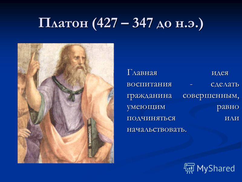 Платон (427 – 347 до н.э.) Главная идея воспитания - сделать гражданина совершенным, умеющим равно подчиняться или начальствовать.