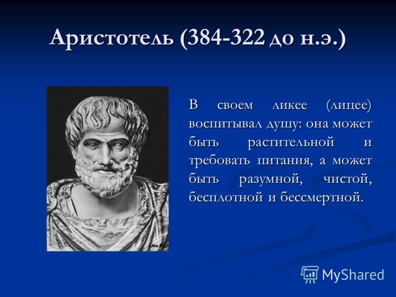 Аристотель (384-322 до н.э.) В своем ликее (лицее) воспитывал душу: она может быть растительной и требовать питания, а может быть разумной, чистой, бесплотной и бессмертной.