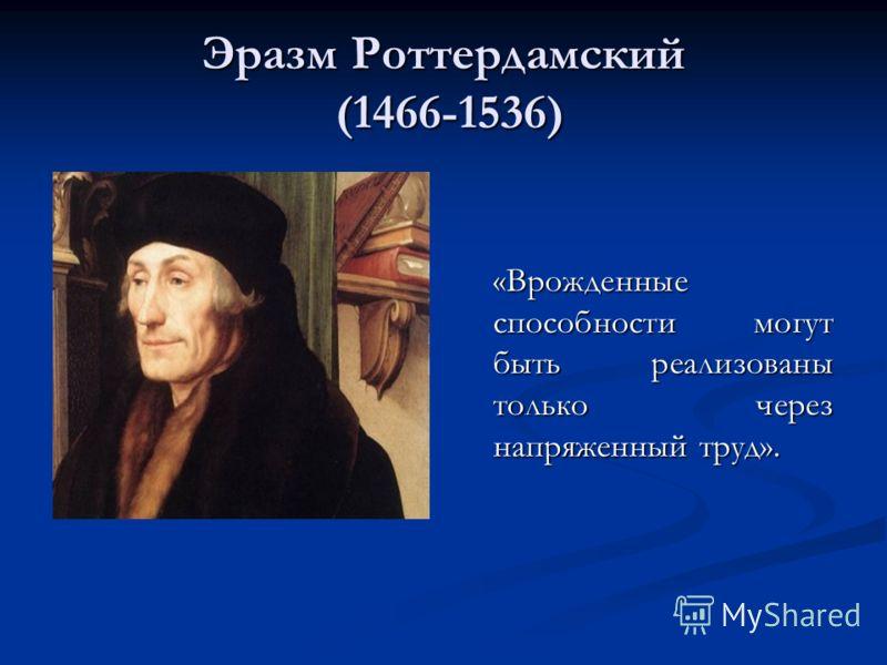 Эразм Роттердамский (1466-1536) «Врожденные способности могут быть реализованы только через напряженный труд».