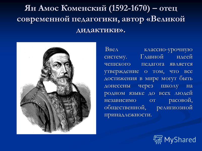Ян Амос Коменский (1592-1670) – отец современной педагогики, автор «Великой дидактики». Ввел классно-урочную систему. Главной идеей чешского педагога является утверждение о том, что все достижения в мире могут быть донесены через школу на родном язык