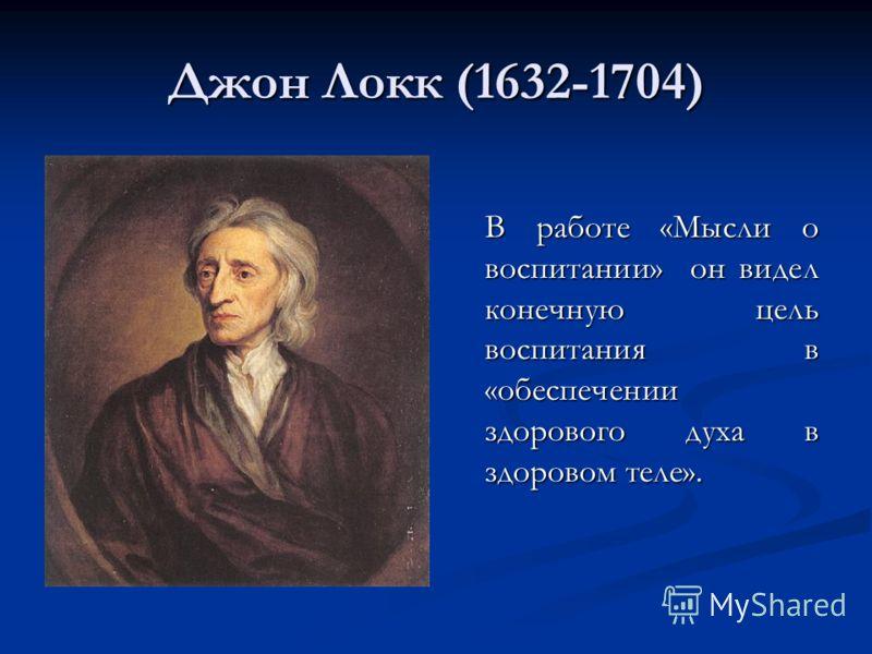 Джон Локк (1632-1704) В работе «Мысли о воспитании» он видел конечную цель воспитания в «обеспечении здорового духа в здоровом теле».