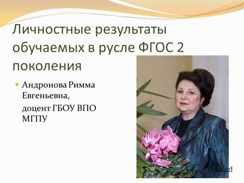Личностные результаты обучаемых в русле ФГОС 2 поколения Андронова Римма Евгеньевна, доцент ГБОУ ВПО МГПУ