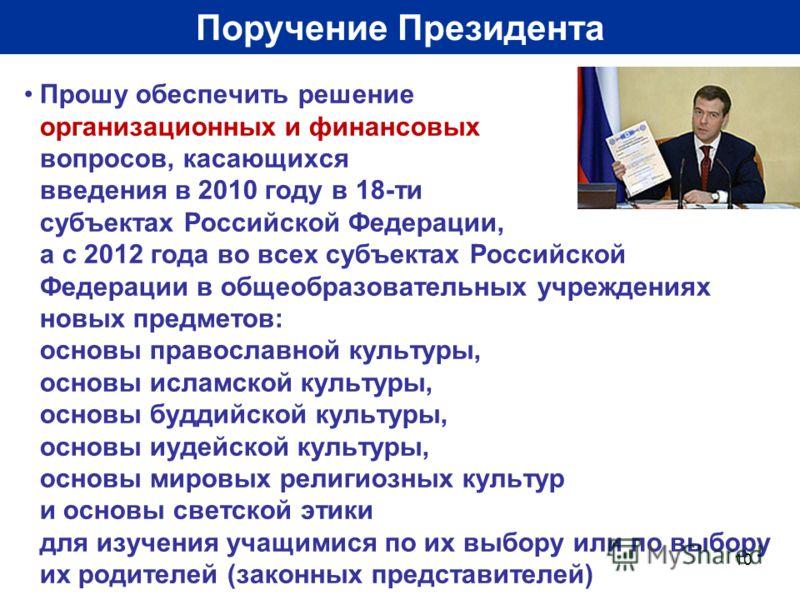 10 Поручение Президента Прошу обеспечить решение организационных и финансовых вопросов, касающихся введения в 2010 году в 18-ти субъектах Российской Федерации, а с 2012 года во всех субъектах Российской Федерации в общеобразовательных учреждениях нов