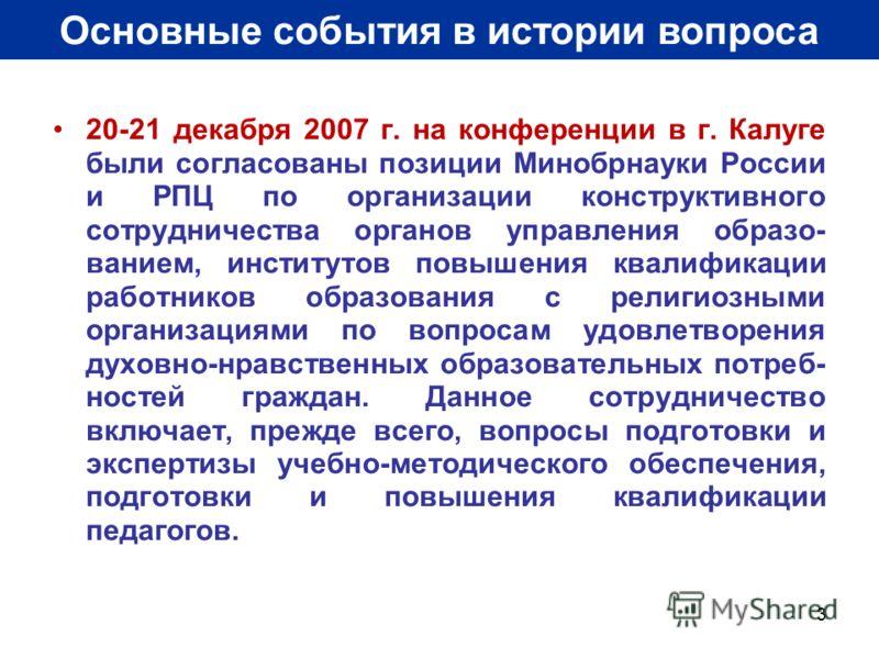 3 Основные события в истории вопроса 20-21 декабря 2007 г. на конференции в г. Калуге были согласованы позиции Минобрнауки России и РПЦ по организации конструктивного сотрудничества органов управления образо- ванием, институтов повышения квалификации