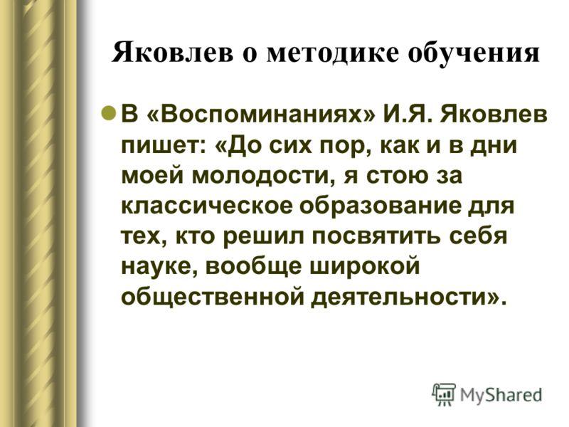 Яковлев о методике обучения В «Воспоминаниях» И.Я. Яковлев пишет: «До сих пор, как и в дни моей молодости, я стою за классическое образование для тех, кто решил посвятить себя науке, вообще широкой общественной деятельности».