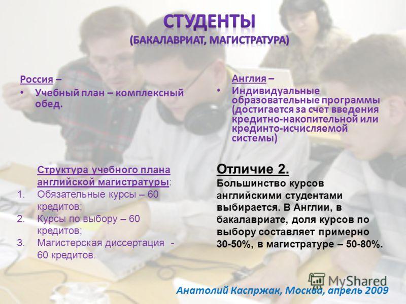 Россия – Учебный план – комплексный обед. Англия – Индивидуальные образовательные программы (достигается за счет введения кредитно-накопительной или крединто-исчисляемой системы) Структура учебного плана английской магистратуры: 1.Обязательные курсы