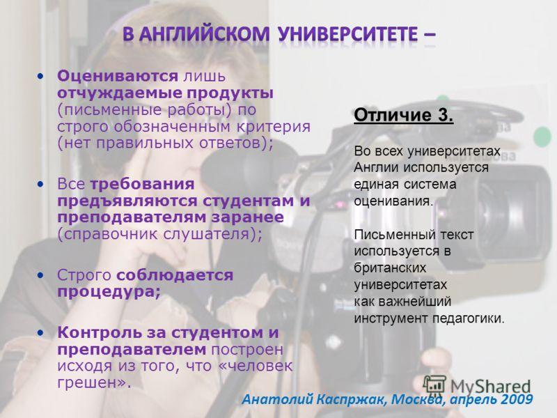 Анатолий Каспржак, Москва, апрель 2009 Оцениваются лишь отчуждаемые продукты (письменные работы) по строго обозначенным критерия (нет правильных ответов); Все требования предъявляются студентам и преподавателям заранее (справочник слушателя); Строго