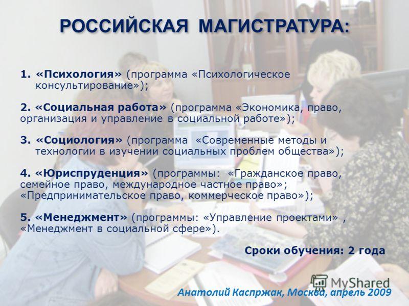 Анатолий Каспржак, Москва, апрель 2009 РОССИЙСКАЯ МАГИСТРАТУРА: 1.«Психология» (программа «Психологическое консультирование»); 2. «Социальная работа» (программа «Экономика, право, организация и управление в социальной работе»); 3.«Социология» (програ