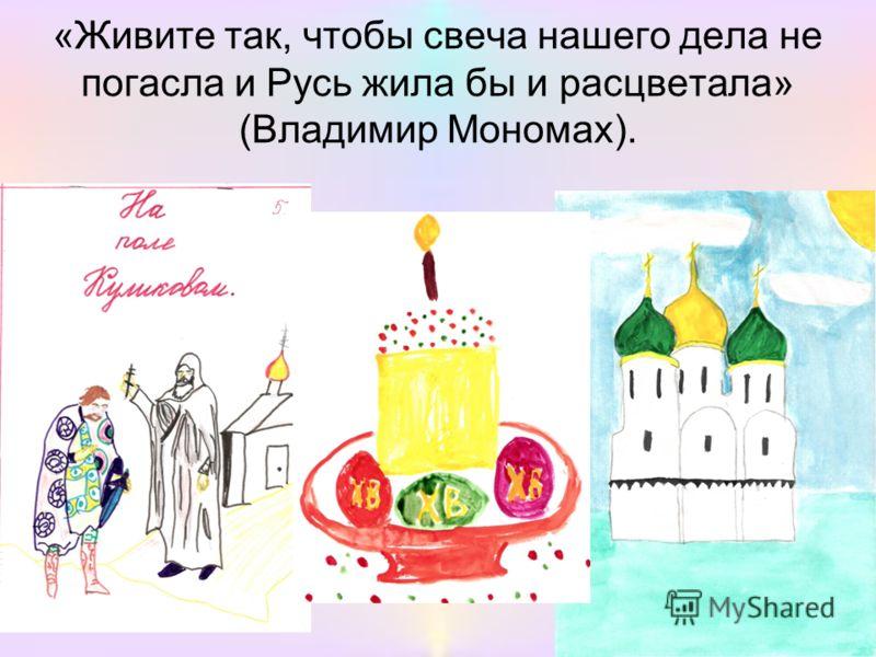 «Живите так, чтобы свеча нашего дела не погасла и Русь жила бы и расцветала» (Владимир Мономах).