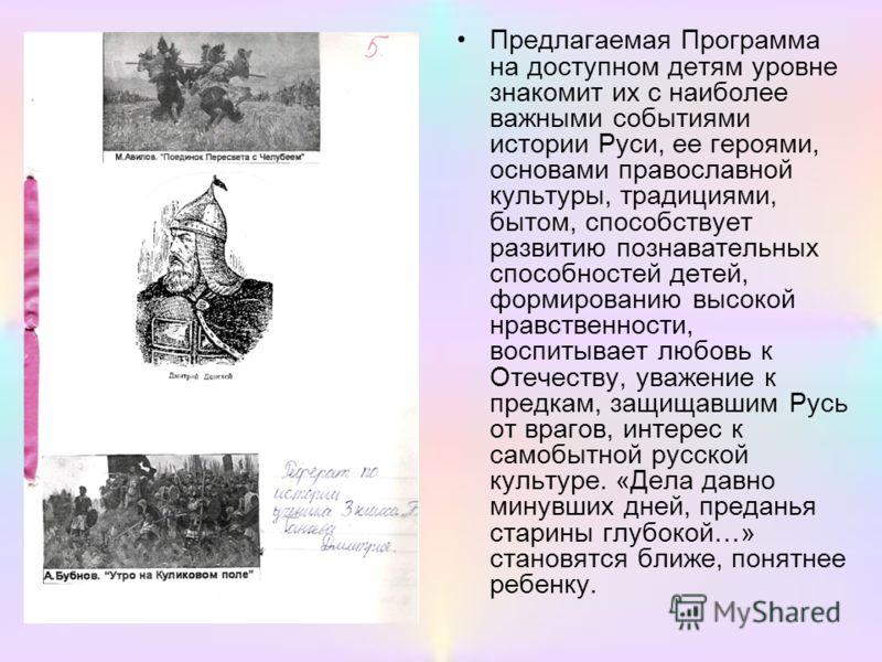 Предлагаемая Программа на доступном детям уровне знакомит их с наиболее важными событиями истории Руси, ее героями, основами православной культуры, традициями, бытом, способствует развитию познавательных способностей детей, формированию высокой нравс