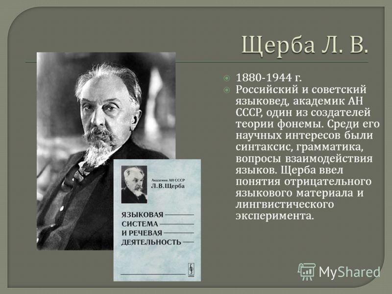 1880-1944 г. Российский и советский языковед, академик АН СССР, один из создателей теории фонемы. Среди его научных интересов были синтаксис, грамматика, вопросы взаимодействия языков. Щерба ввел понятия отрицательного языкового материала и лингвисти