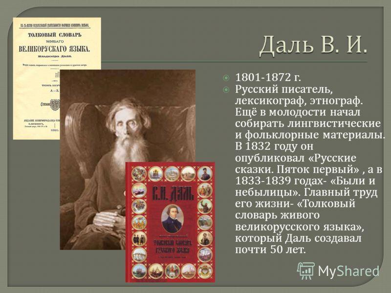 1801-1872 г. Русский писатель, лексикограф, этнограф. Ещё в молодости начал собирать лингвистические и фольклорные материалы. В 1832 году он опубликовал « Русские сказки. Пяток первый », а в 1833-1839 годах - « Были и небылицы ». Главный труд его жиз