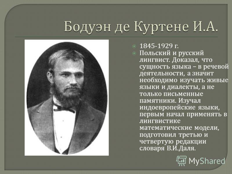 1845-1929 г. Польский и русский лингвист. Доказал, что сущность языка – в речевой деятельности, а значит необходимо изучать живые языки и диалекты, а не только письменные памятники. Изучал индоевропейские языки, первым начал применять в лингвистике м