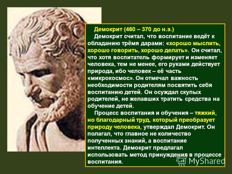 Демокрит (460 – 370 до н.э.) Демокрит считал, что воспитание ведёт к обладанию трёмя дарами: «хорошо мыслить, хорошо говорить, хорошо делать». Он считал, что хотя воспитатель формирует и изменяет человека, тем не менее, его руками действует природа,