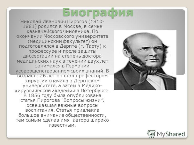 Биография Николай Иванович Пирогов (1810- 1881) родился в Москве, в семье казначейского чиновника. По окончании Московского университета (медицинский факультет) он подготовлялся в Дерпте (г. Тарту) к профессуре и после защиты диссертации на степень д